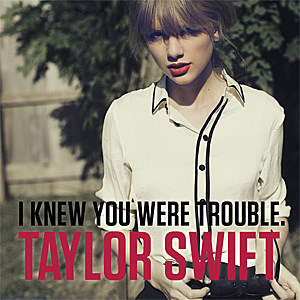 'I Knew You Were Trouble'