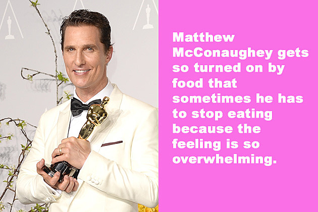 Matthew McConaughey gets so turned on by food that sometimes he has to stop eating because the feeling is so overwhelming.