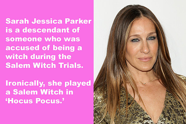 Sarah Jessica Parker is a descendant of someone who was accused of being a witch during the Salem Witch Trials. Ironically, she played a Salem Witch in 'Hocus Pocus.'